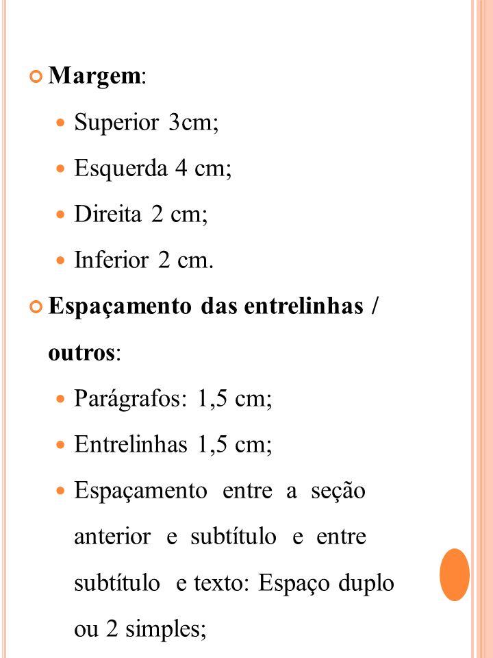 Margem: Superior 3cm; Esquerda 4 cm; Direita 2 cm; Inferior 2 cm. Espaçamento das entrelinhas / outros: Parágrafos: 1,5 cm; Entrelinhas 1,5 cm; Espaça
