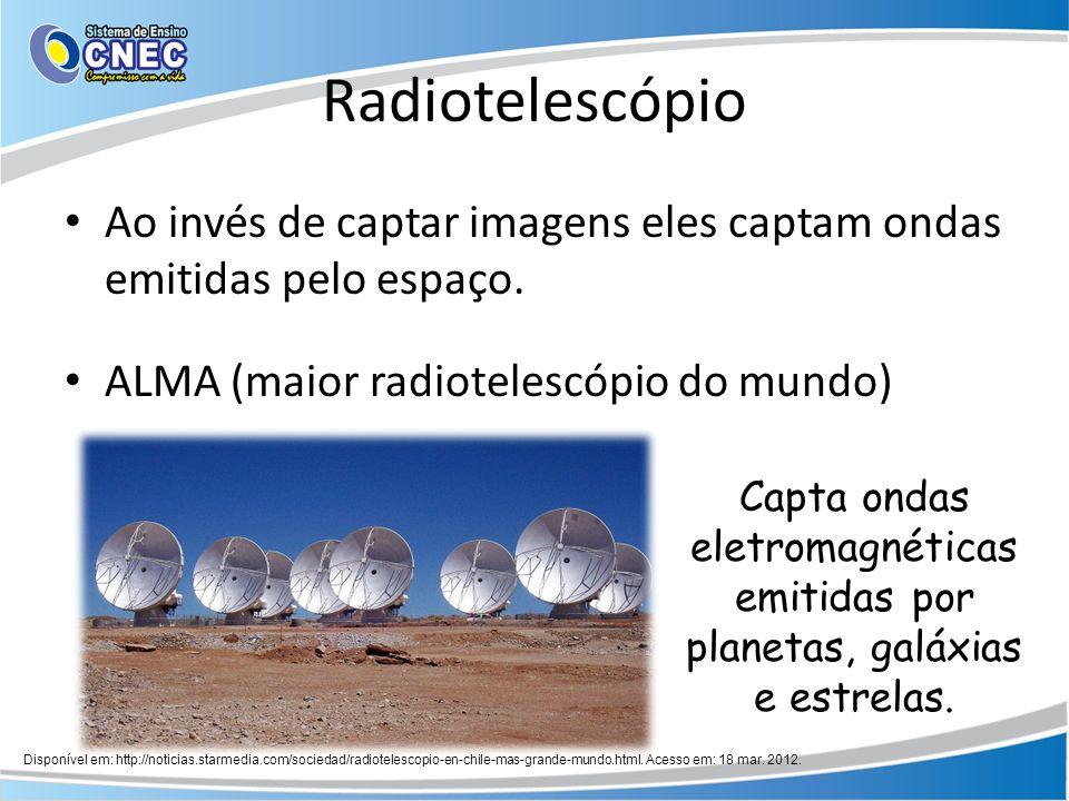 Radiotelescópio Ao invés de captar imagens eles captam ondas emitidas pelo espaço. ALMA (maior radiotelescópio do mundo) Capta ondas eletromagnéticas