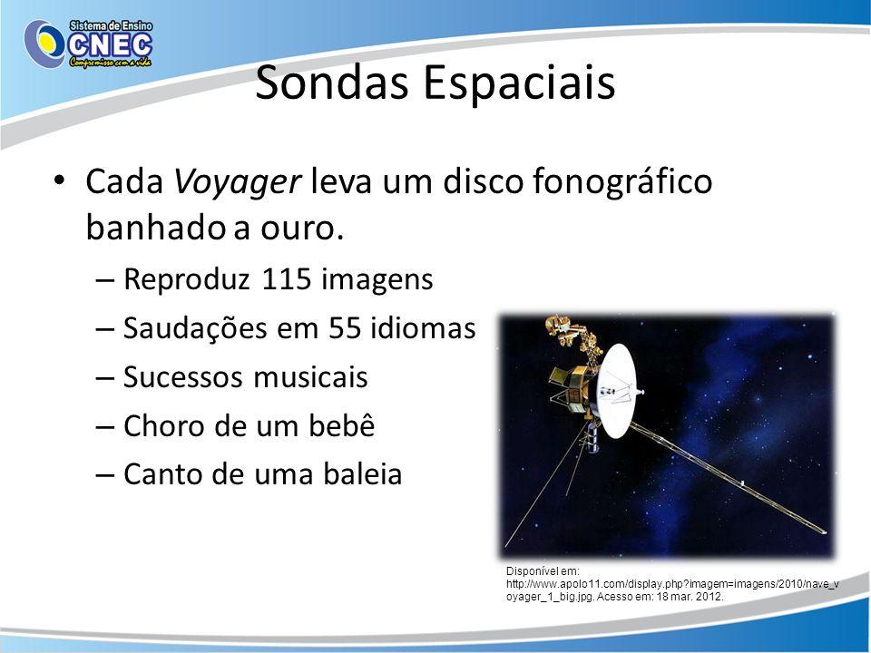 Sondas Espaciais Cada Voyager leva um disco fonográfico banhado a ouro. – Reproduz 115 imagens – Saudações em 55 idiomas – Sucessos musicais – Choro d
