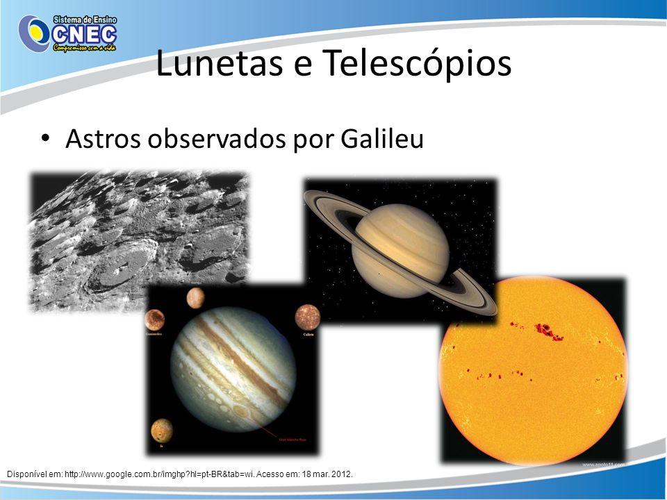 Lunetas e Telescópios Astros observados por Galileu Disponível em: http://www.google.com.br/imghp?hl=pt-BR&tab=wi. Acesso em: 18 mar. 2012.