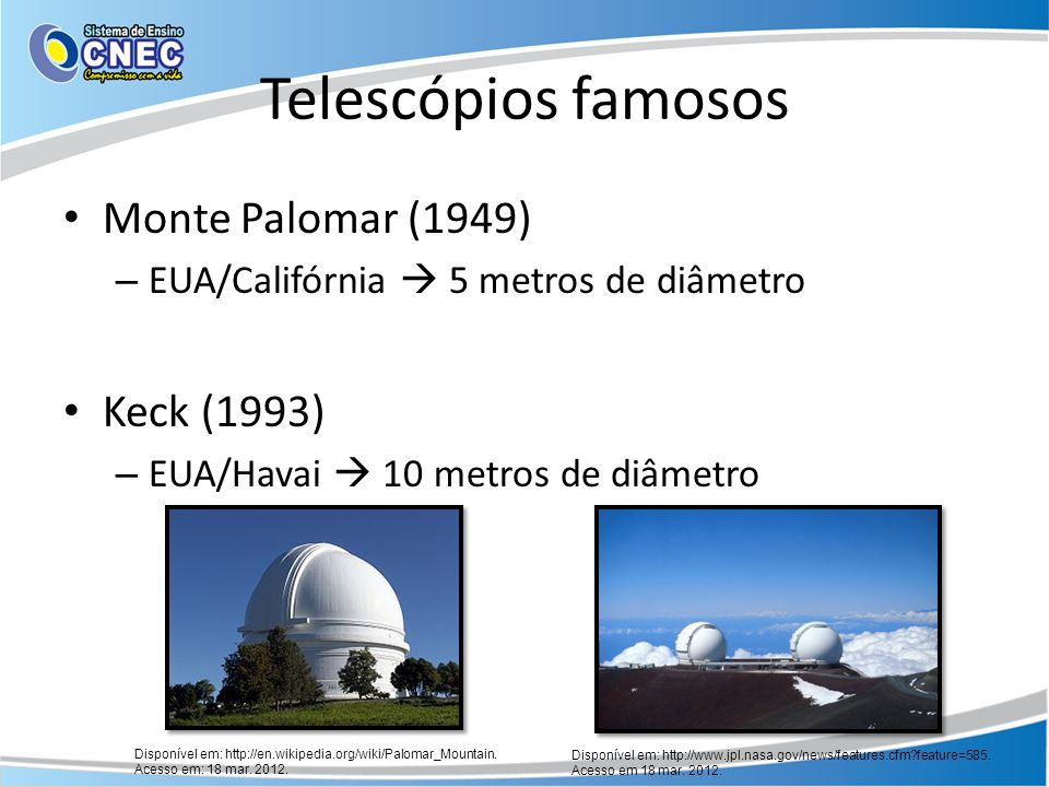 Telescópios famosos Hubble (1990) 2,4 metros de diâmetro – Colocado em órbita – Luz não sofre interferência da atmosfera Disponível em: http://guisanches.no.comunidades.net/index.php?pagina=1645183226.