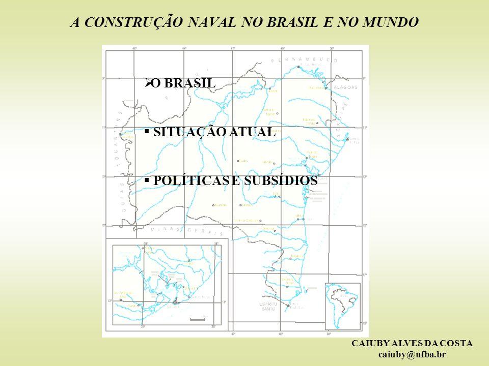 CAIUBY ALVES DA COSTA caiuby@ufba.br A CONSTRUÇÃO NAVAL NO BRASIL E NO MUNDO O BRASIL SITUAÇÃO ATUAL POLÍTICAS E SUBSÍDIOS