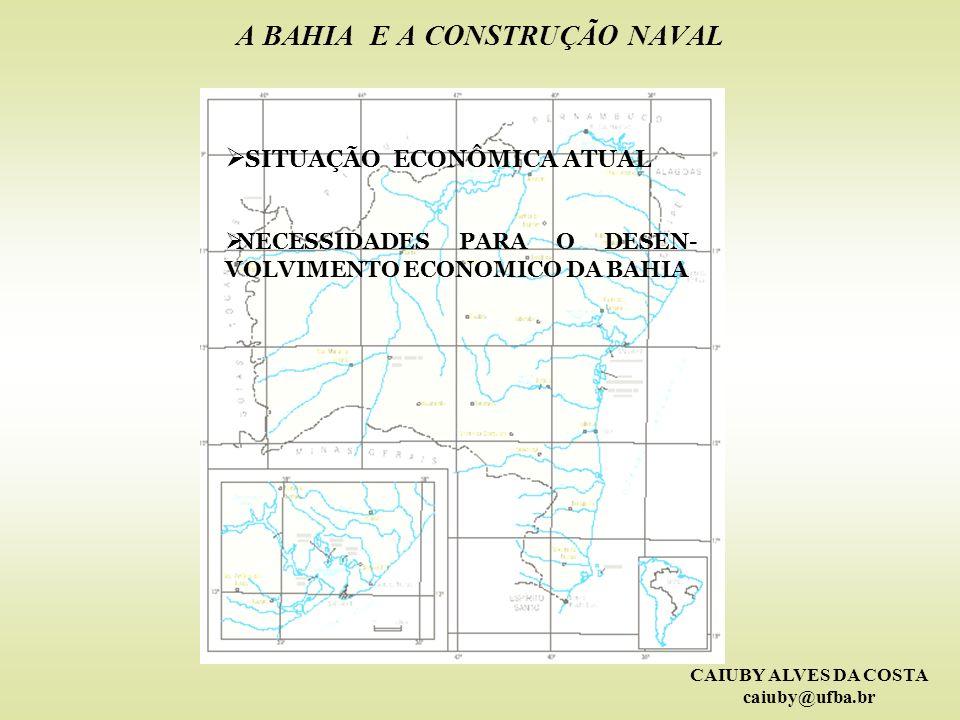 CAIUBY ALVES DA COSTA caiuby@ufba.br A BAHIA E A CONSTRUÇÃO NAVAL SITUAÇÃO ECONÔMICA ATUAL NECESSIDADES PARA O DESEN- VOLVIMENTO ECONOMICO DA BAHIA