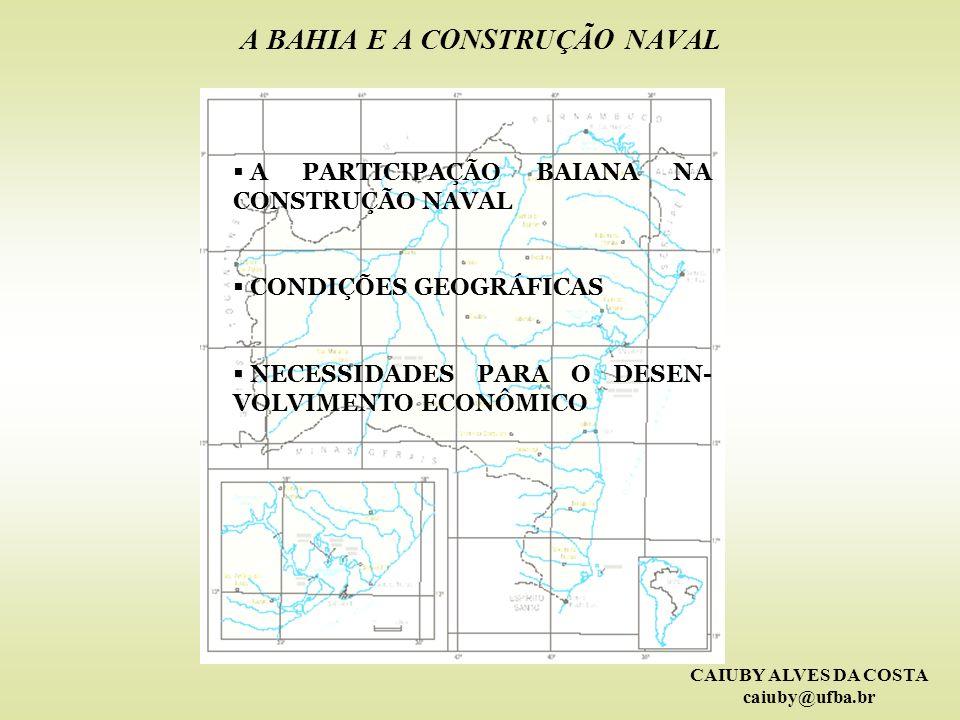 CAIUBY ALVES DA COSTA caiuby@ufba.br A BAHIA E A CONSTRUÇÃO NAVAL A PARTICIPAÇÃO BAIANA NA CONSTRUÇÃO NAVAL CONDIÇÕES GEOGRÁFICAS NECESSIDADES PARA O