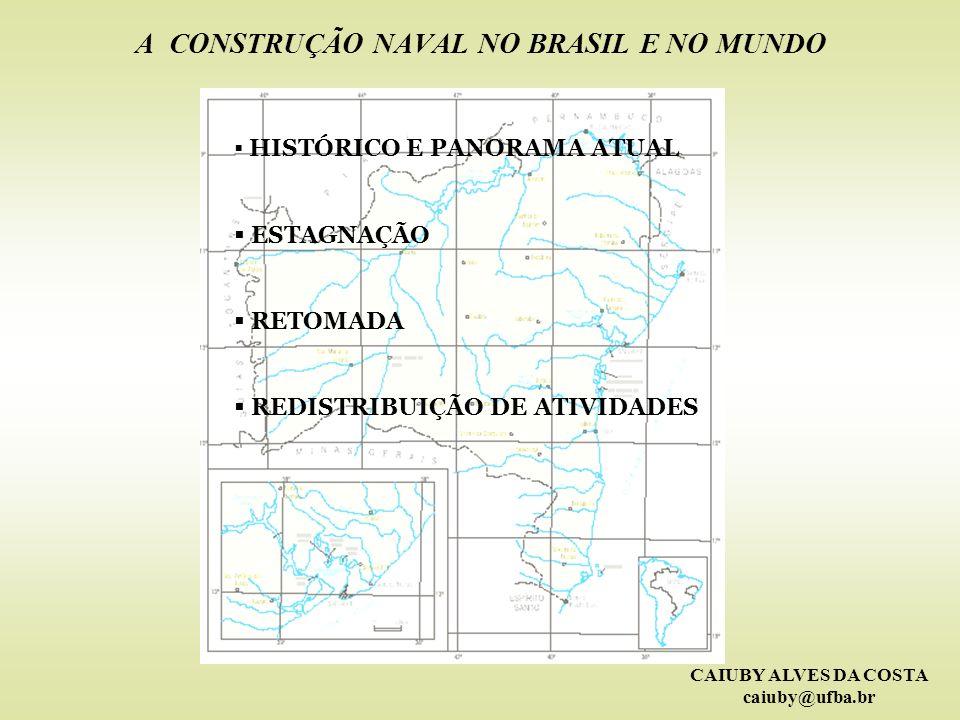 CAIUBY ALVES DA COSTA caiuby@ufba.br A CONSTRUÇÃO NAVAL NO BRASIL E NO MUNDO HISTÓRICO E PANORAMA ATUAL ESTAGNAÇÃO RETOMADA REDISTRIBUIÇÃO DE ATIVIDAD