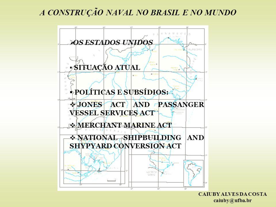 CAIUBY ALVES DA COSTA caiuby@ufba.br A CONSTRUÇÃO NAVAL NO BRASIL E NO MUNDO OS ESTADOS UNIDOS SITUAÇÃO ATUAL POLÍTICAS E SUBSÍDIOS: JONES ACT AND PAS