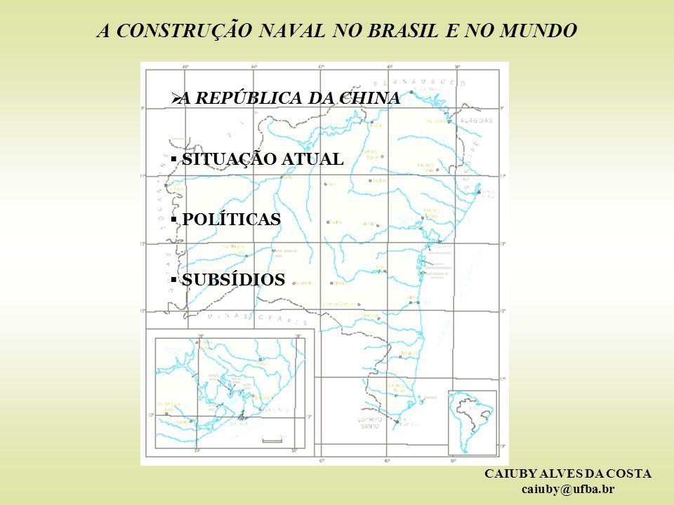 CAIUBY ALVES DA COSTA caiuby@ufba.br A CONSTRUÇÃO NAVAL NO BRASIL E NO MUNDO A REPÚBLICA DA CHINA SITUAÇÃO ATUAL POLÍTICAS SUBSÍDIOS