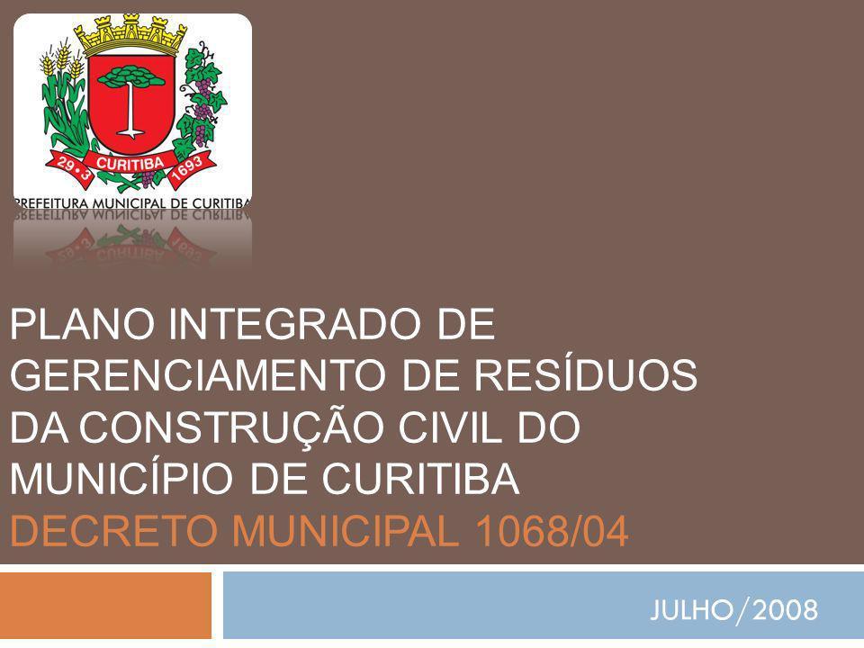 PLANO INTEGRADO DE GERENCIAMENTO DE RESÍDUOS DA CONSTRUÇÃO CIVIL DO MUNICÍPIO DE CURITIBA DECRETO MUNICIPAL 1068/04 JULHO/2008