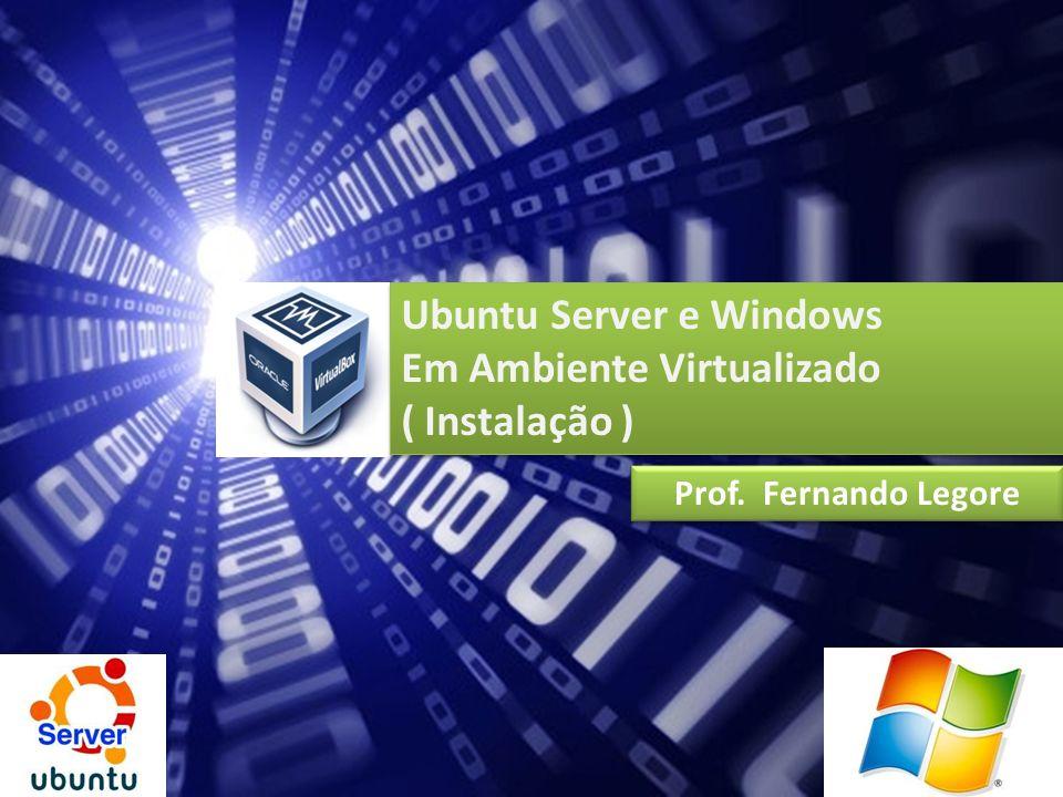 Ubuntu Server e Windows Em Ambiente Virtualizado ( Instalação ) Ubuntu Server e Windows Em Ambiente Virtualizado ( Instalação ) Prof. Fernando Legore