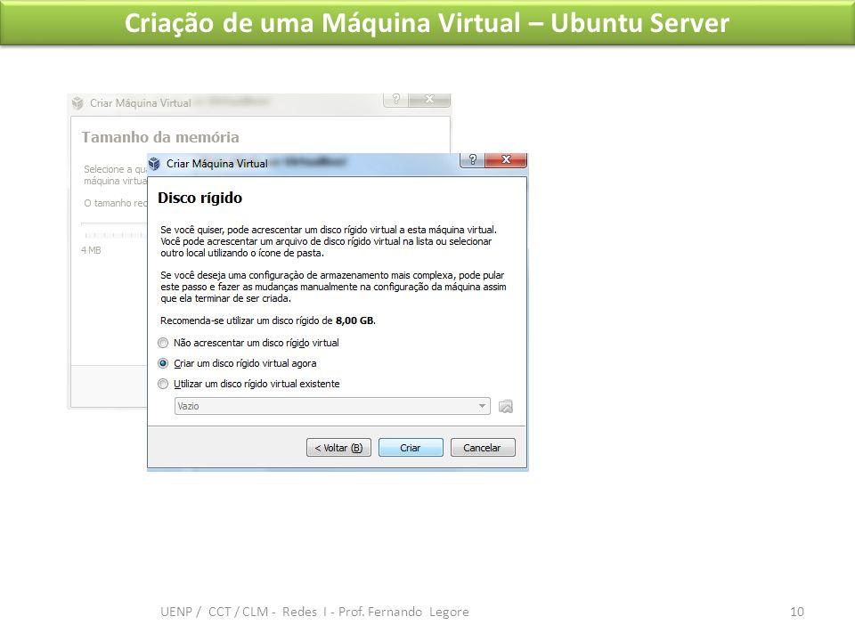 Criação de uma Máquina Virtual – Ubuntu Server 10 UENP / CCT / CLM - Redes I - Prof. Fernando Legore