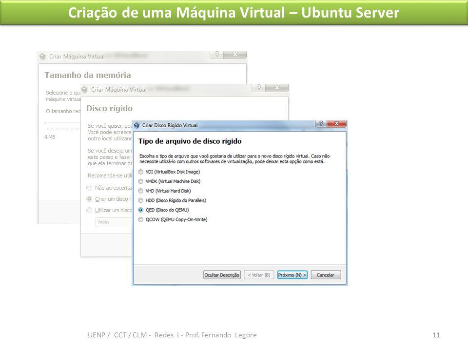 Criação de uma Máquina Virtual – Ubuntu Server 11 UENP / CCT / CLM - Redes I - Prof. Fernando Legore