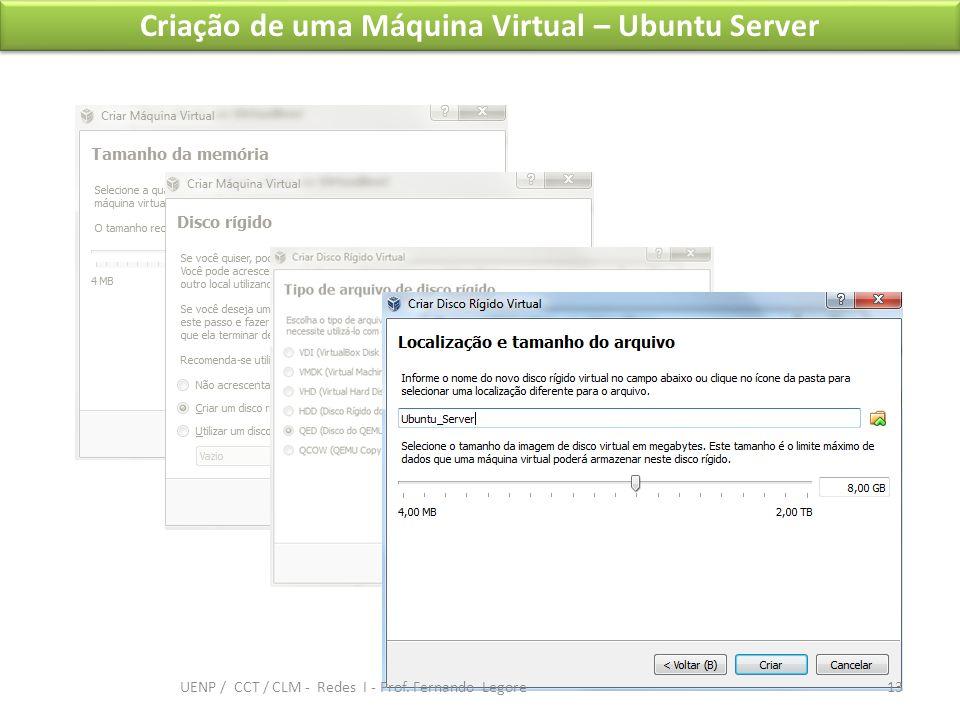 Criação de uma Máquina Virtual – Ubuntu Server 13 UENP / CCT / CLM - Redes I - Prof. Fernando Legore