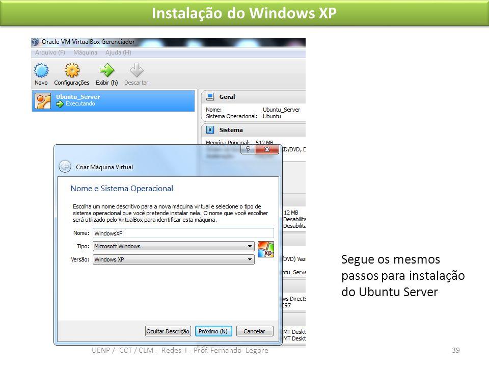 Instalação do Windows XP Segue os mesmos passos para instalação do Ubuntu Server 39 UENP / CCT / CLM - Redes I - Prof. Fernando Legore