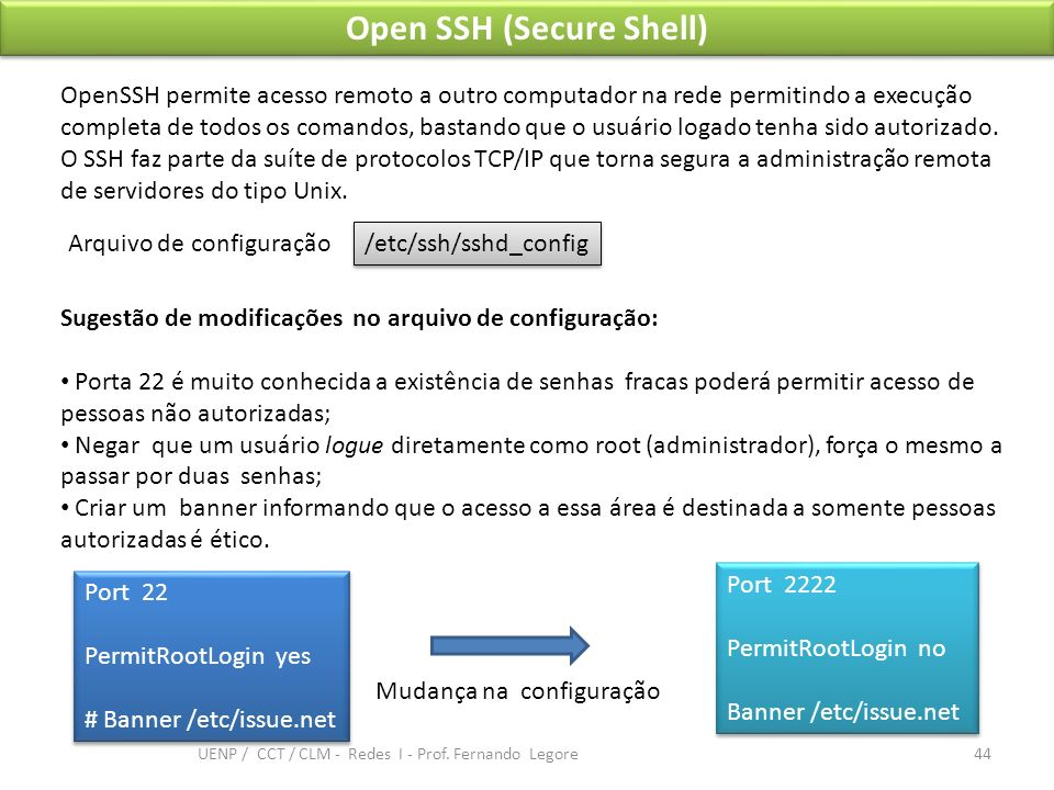 Open SSH (Secure Shell) Port 22 PermitRootLogin yes # Banner /etc/issue.net Port 22 PermitRootLogin yes # Banner /etc/issue.net OpenSSH permite acesso