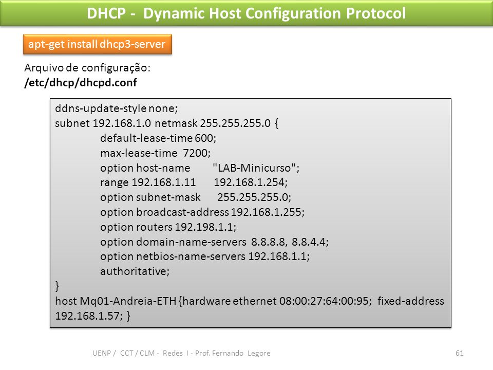 DHCP - Dynamic Host Configuration Protocol apt-get install dhcp3-server ddns-update-style none; subnet 192.168.1.0 netmask 255.255.255.0 { default-lea