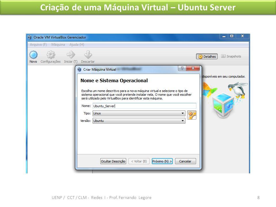 Criação de uma Máquina Virtual – Ubuntu Server 8 UENP / CCT / CLM - Redes I - Prof. Fernando Legore