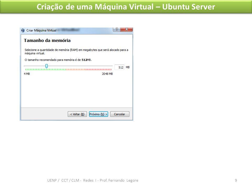 Criação de uma Máquina Virtual – Ubuntu Server 9 UENP / CCT / CLM - Redes I - Prof. Fernando Legore