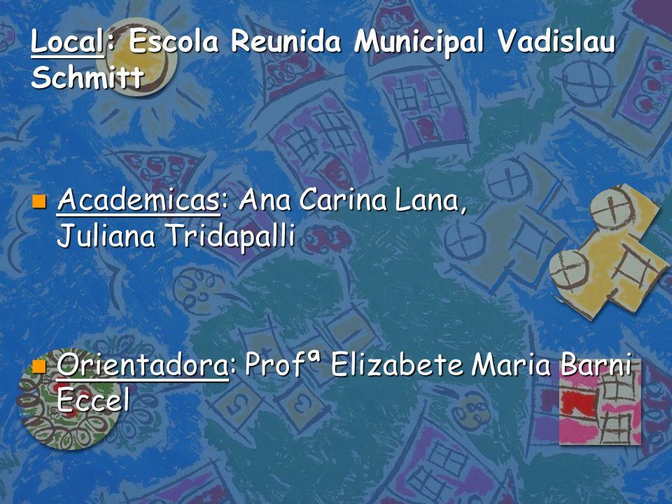 Local: Escola Reunida Municipal Vadislau Schmitt n Academicas: Ana Carina Lana, Juliana Tridapalli n Orientadora: Profª Elizabete Maria Barni Eccel
