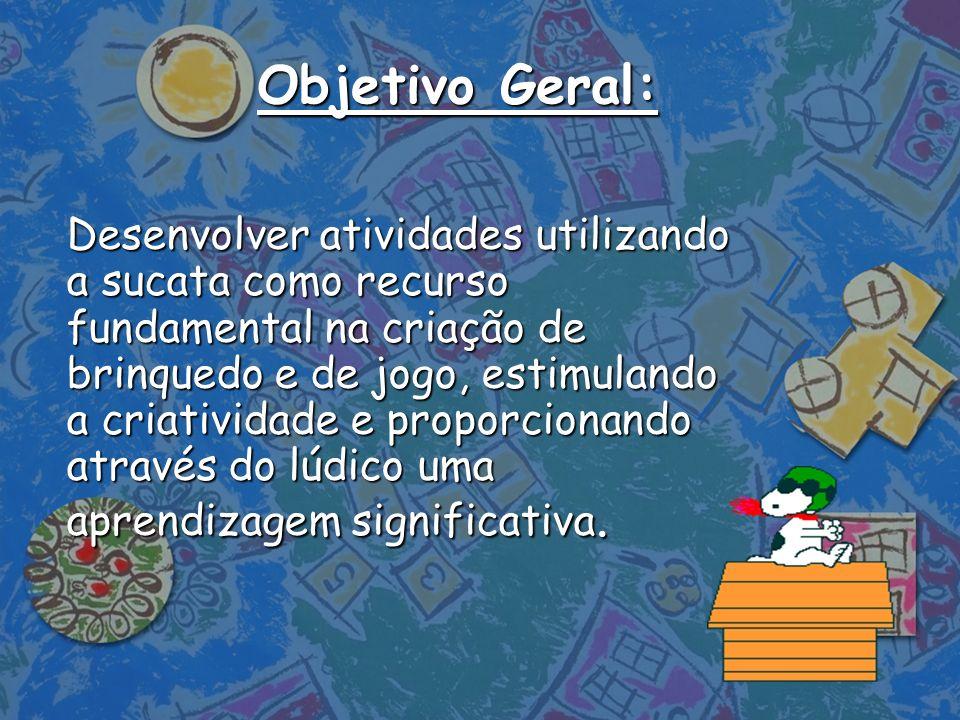 Objetivo Geral: Desenvolver atividades utilizando a sucata como recurso fundamental na criação de brinquedo e de jogo, estimulando a criatividade e pr