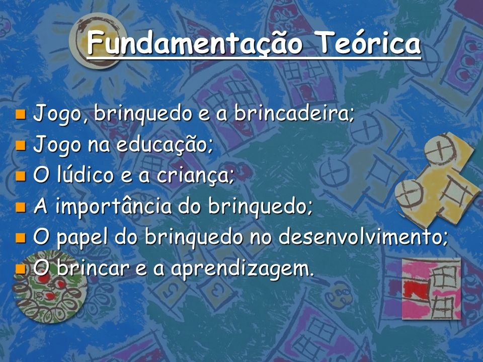 Fundamentação Teórica n Jogo, brinquedo e a brincadeira; n Jogo na educação; n O lúdico e a criança; n A importância do brinquedo; n O papel do brinqu