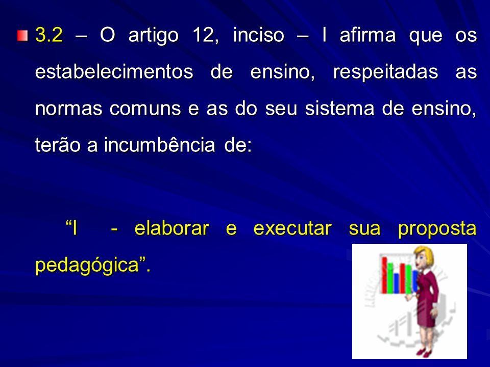 3.2 – O artigo 12, inciso – I afirma que os estabelecimentos de ensino, respeitadas as normas comuns e as do seu sistema de ensino, terão a incumbência de: I - elaborar e executar sua proposta pedagógica.