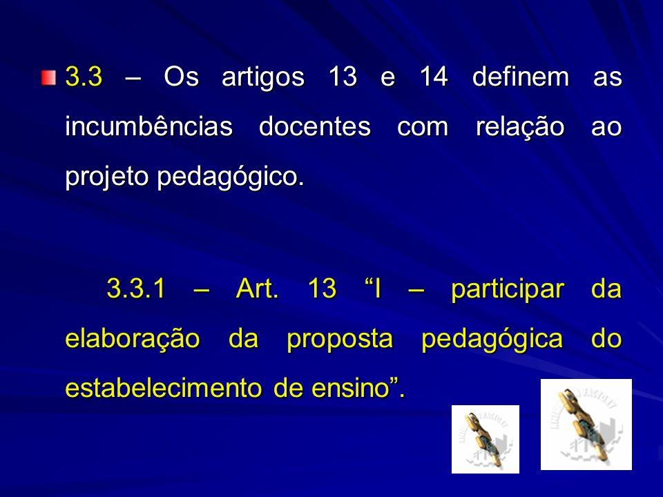 3.3 – Os artigos 13 e 14 definem as incumbências docentes com relação ao projeto pedagógico. 3.3.1 – Art. 13 I – participar da elaboração da proposta
