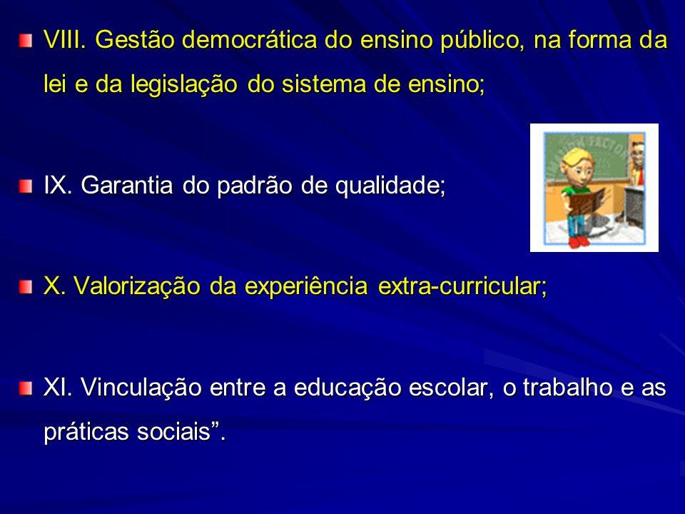 VIII. Gestão democrática do ensino público, na forma da lei e da legislação do sistema de ensino; IX. Garantia do padrão de qualidade; X. Valorização