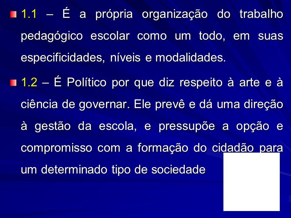 1.1 – É a própria organização do trabalho pedagógico escolar como um todo, em suas especificidades, níveis e modalidades. 1.2 – É Político por que diz