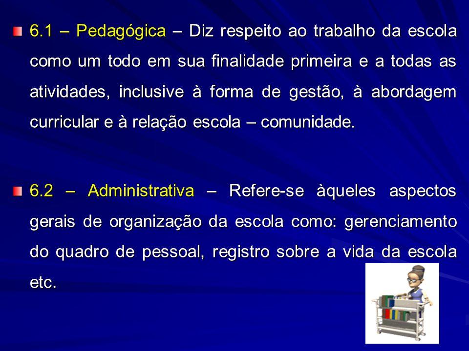 6.1 – Pedagógica – Diz respeito ao trabalho da escola como um todo em sua finalidade primeira e a todas as atividades, inclusive à forma de gestão, à