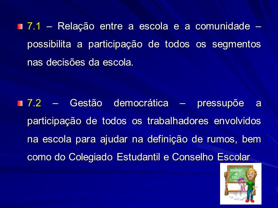 7.1 – Relação entre a escola e a comunidade – possibilita a participação de todos os segmentos nas decisões da escola. 7.2 – Gestão democrática – pres