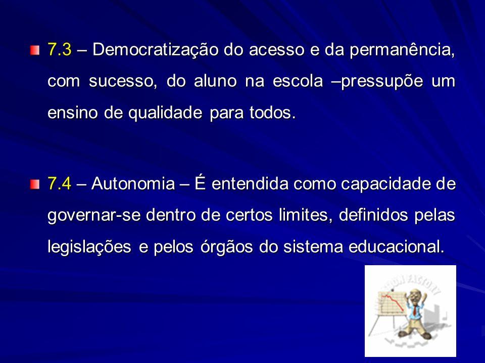 7.3 – Democratização do acesso e da permanência, com sucesso, do aluno na escola –pressupõe um ensino de qualidade para todos. 7.4 – Autonomia – É ent