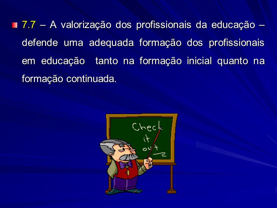 7.7 – A valorização dos profissionais da educação – defende uma adequada formação dos profissionais em educação tanto na formação inicial quanto na formação continuada.