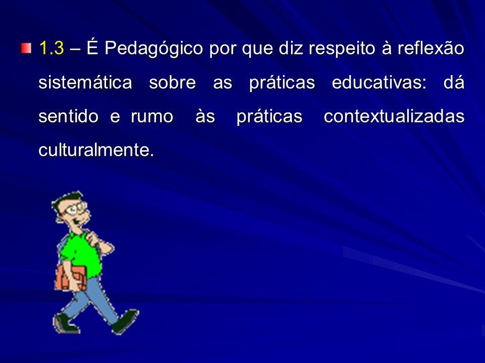 1.3 – É Pedagógico por que diz respeito à reflexão sistemática sobre as práticas educativas: dá sentido e rumo às práticas contextualizadas culturalmente.