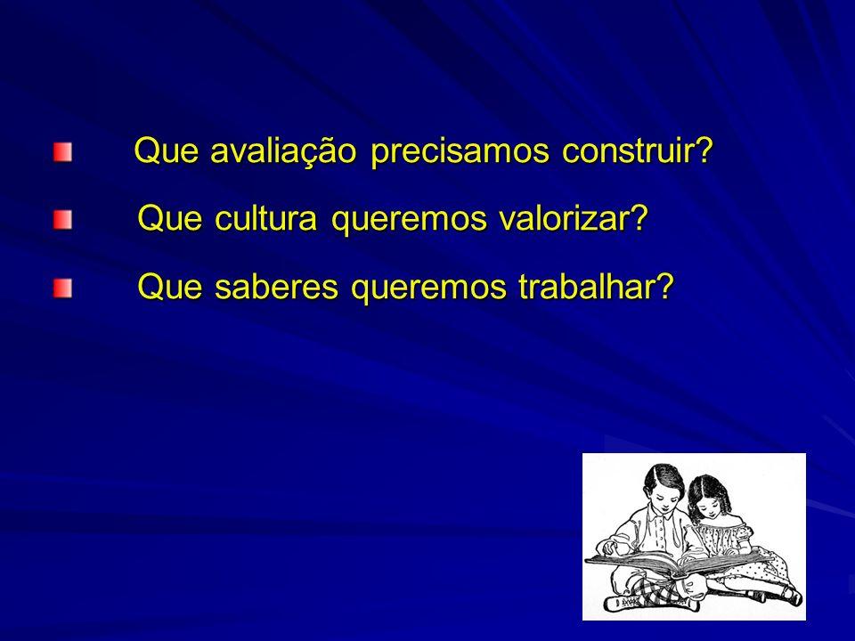 Que avaliação precisamos construir? Que avaliação precisamos construir? Que cultura queremos valorizar? Que saberes queremos trabalhar?