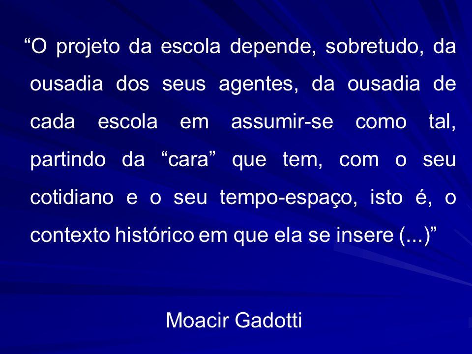 O projeto da escola depende, sobretudo, da ousadia dos seus agentes, da ousadia de cada escola em assumir-se como tal, partindo da cara que tem, com o seu cotidiano e o seu tempo-espaço, isto é, o contexto histórico em que ela se insere (...) Moacir Gadotti