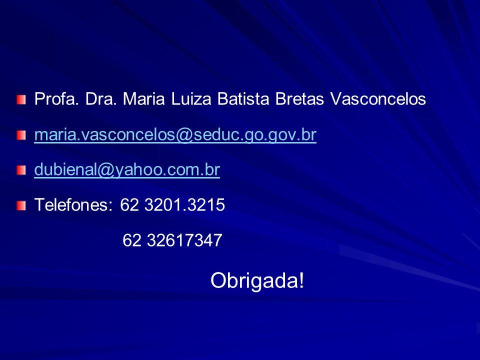 Profa. Dra. Maria Luiza Batista Bretas Vasconcelos maria.vasconcelos@seduc.go.gov.br dubienal@yahoo.com.br Telefones: 62 3201.3215 62 32617347 Obrigad