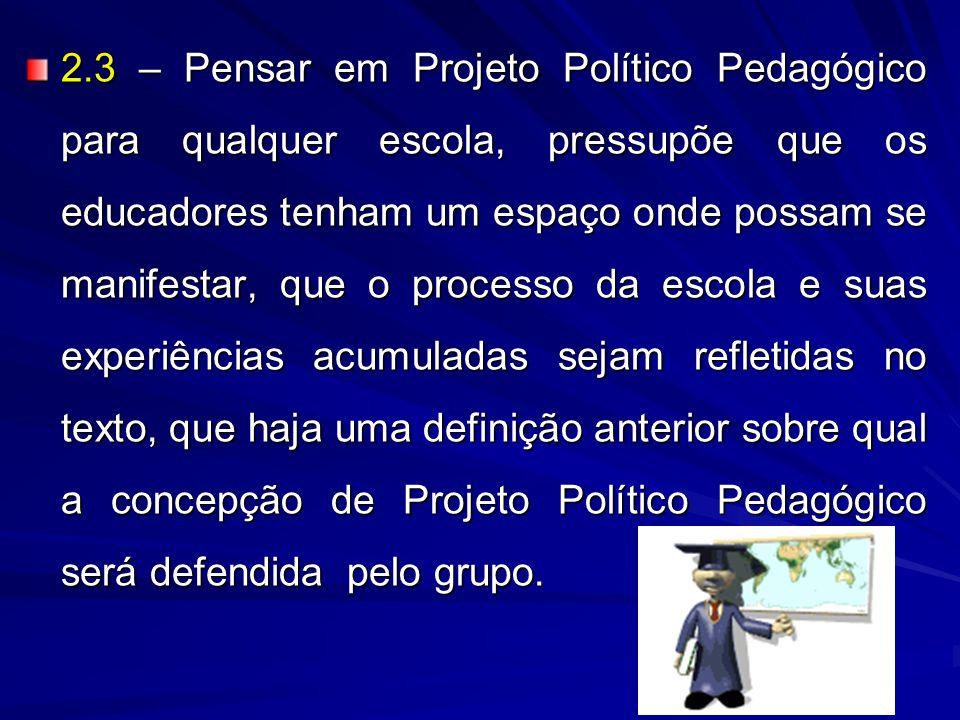 2.3 – Pensar em Projeto Político Pedagógico para qualquer escola, pressupõe que os educadores tenham um espaço onde possam se manifestar, que o proces
