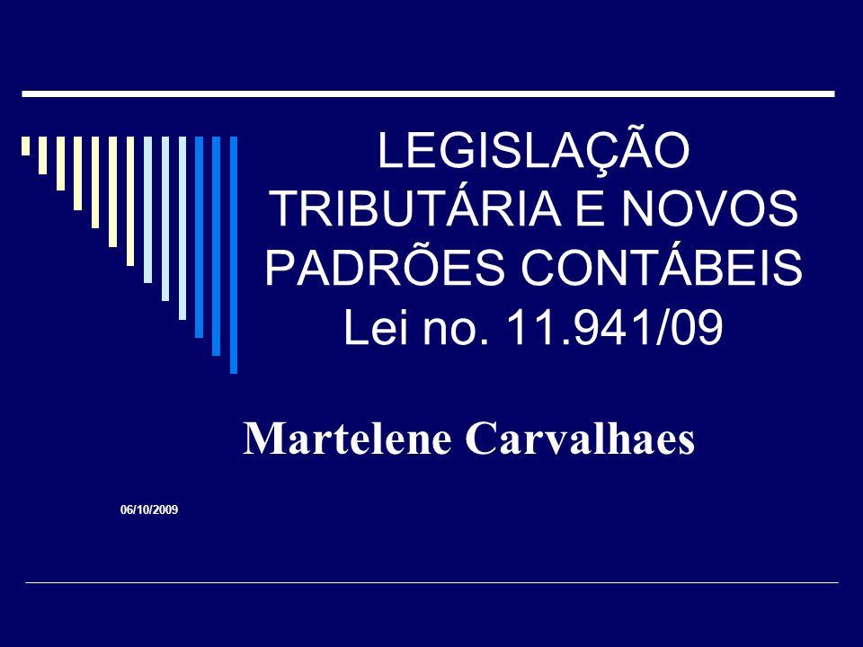 LEGISLAÇÃO TRIBUTÁRIA E NOVOS PADRÕES CONTÁBEIS Lei no. 11.941/09 Martelene Carvalhaes 06/10/2009