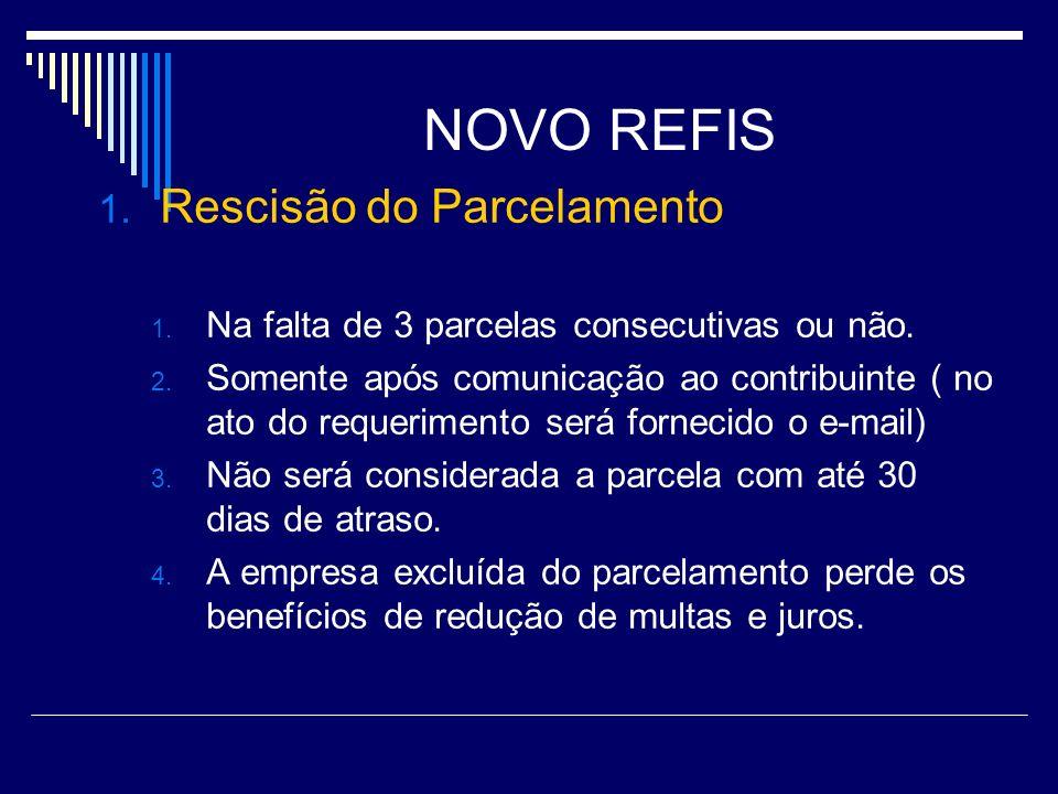 NOVO REFIS 1. Rescisão do Parcelamento 1. Na falta de 3 parcelas consecutivas ou não. 2. Somente após comunicação ao contribuinte ( no ato do requerim