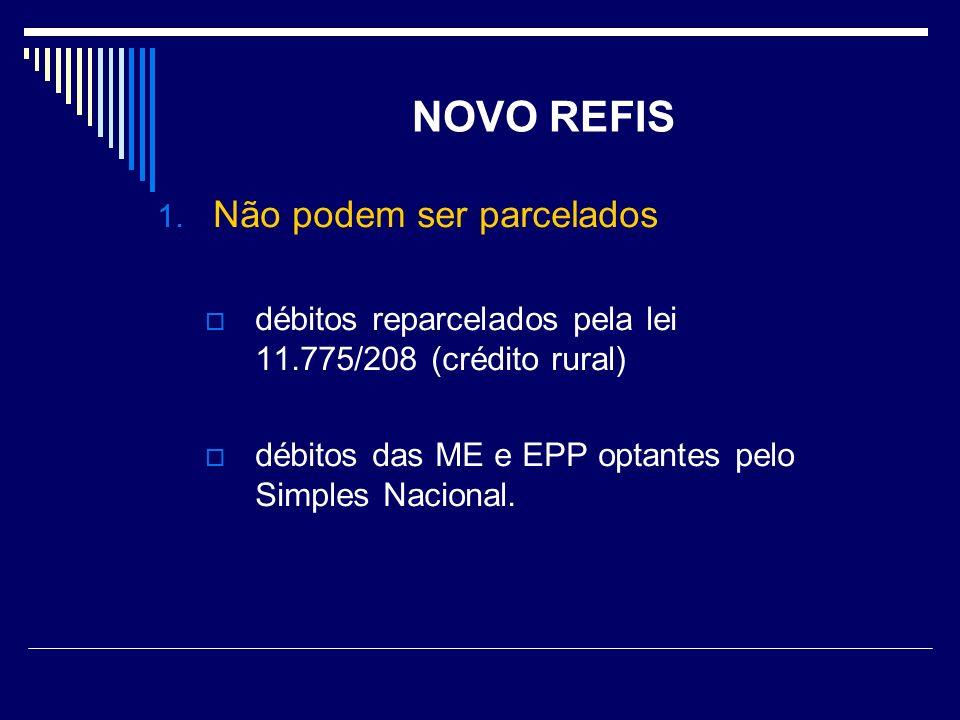 NOVO REFIS 1. Não podem ser parcelados débitos reparcelados pela lei 11.775/208 (crédito rural) débitos das ME e EPP optantes pelo Simples Nacional.