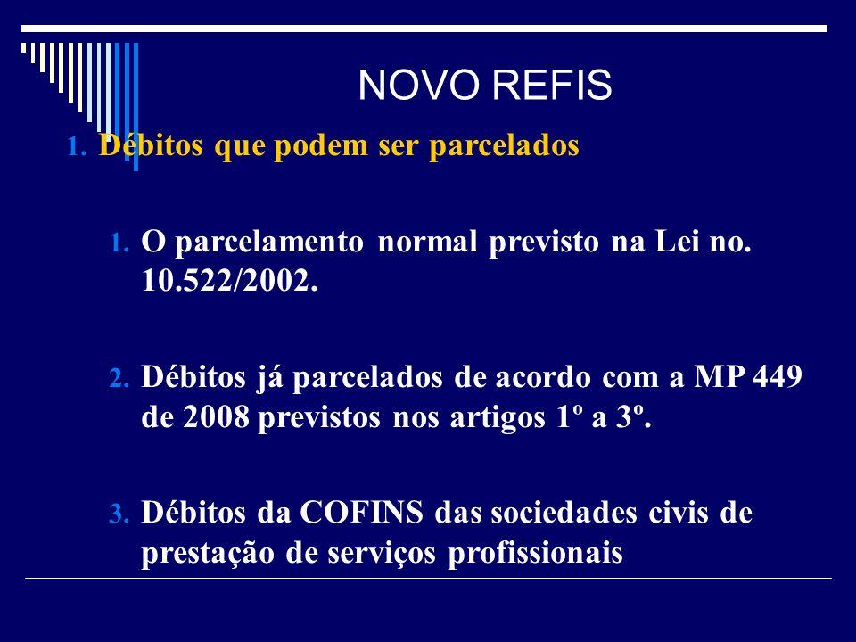 NOVO REFIS 1. Débitos que podem ser parcelados 1. O parcelamento normal previsto na Lei no. 10.522/2002. 2. Débitos já parcelados de acordo com a MP 4