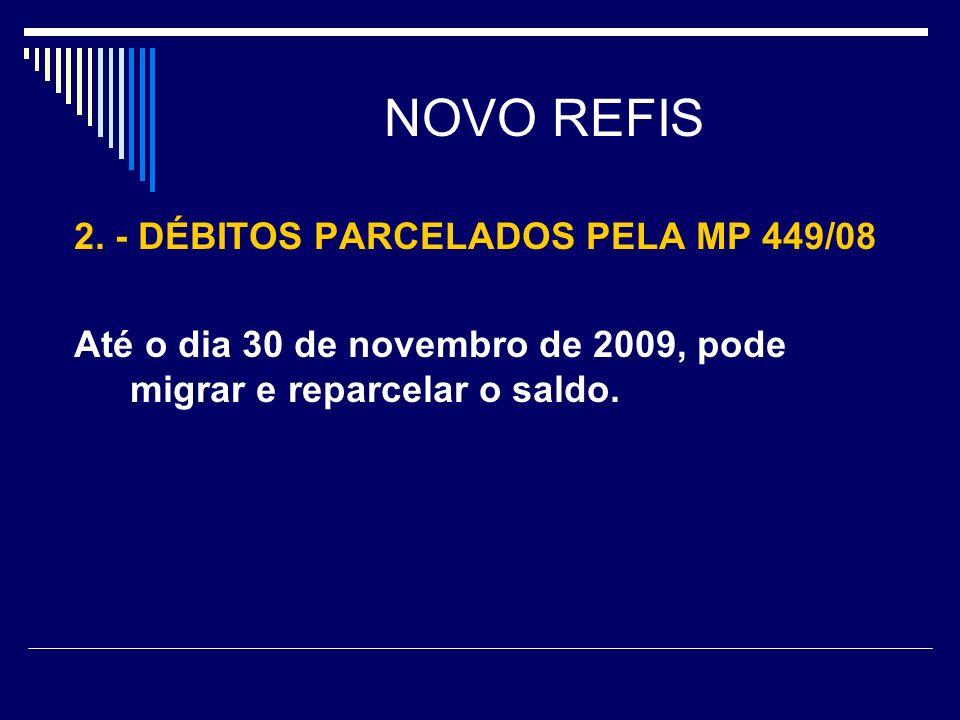 NOVO REFIS 2. - DÉBITOS PARCELADOS PELA MP 449/08 Até o dia 30 de novembro de 2009, pode migrar e reparcelar o saldo.