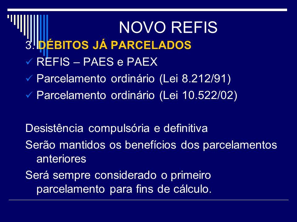 NOVO REFIS 3. DÉBITOS JÁ PARCELADOS REFIS – PAES e PAEX Parcelamento ordinário (Lei 8.212/91) Parcelamento ordinário (Lei 10.522/02) Desistência compu