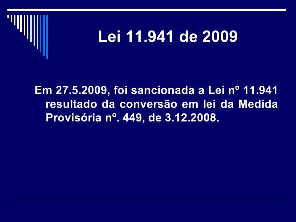 Lei 11.941 de 2009 Em 27.5.2009, foi sancionada a Lei nº 11.941 resultado da conversão em lei da Medida Provisória nº. 449, de 3.12.2008.