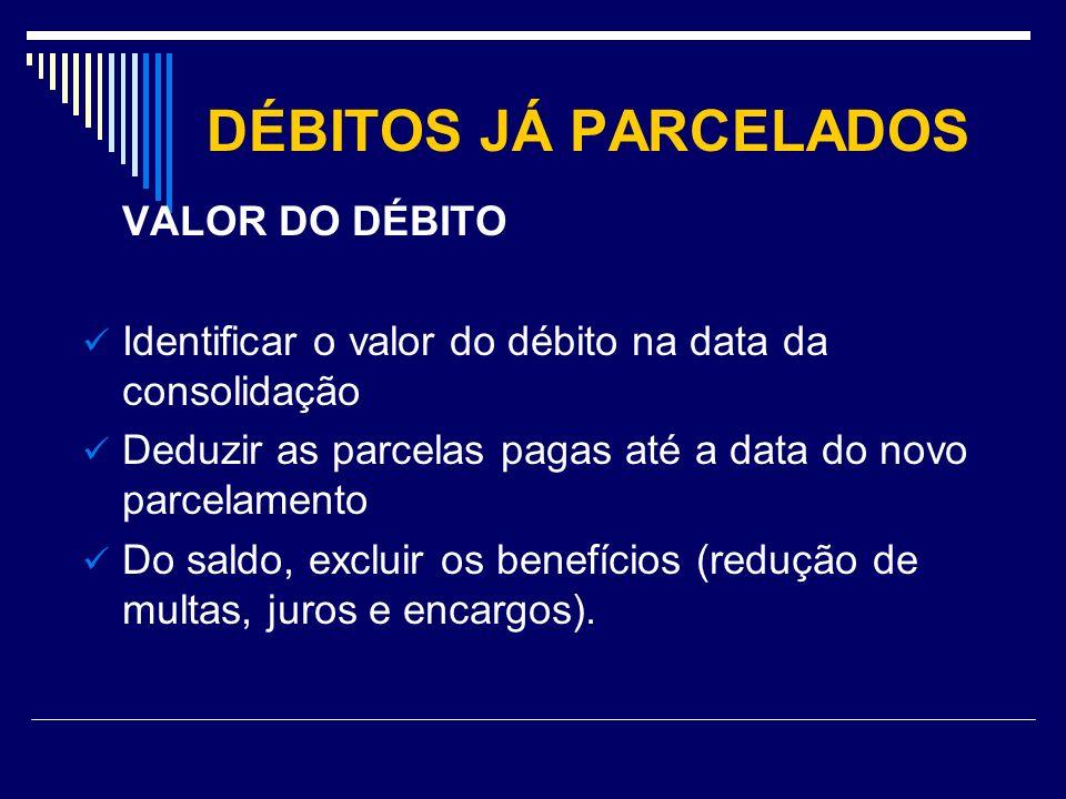 DÉBITOS JÁ PARCELADOS VALOR DO DÉBITO Identificar o valor do débito na data da consolidação Deduzir as parcelas pagas até a data do novo parcelamento