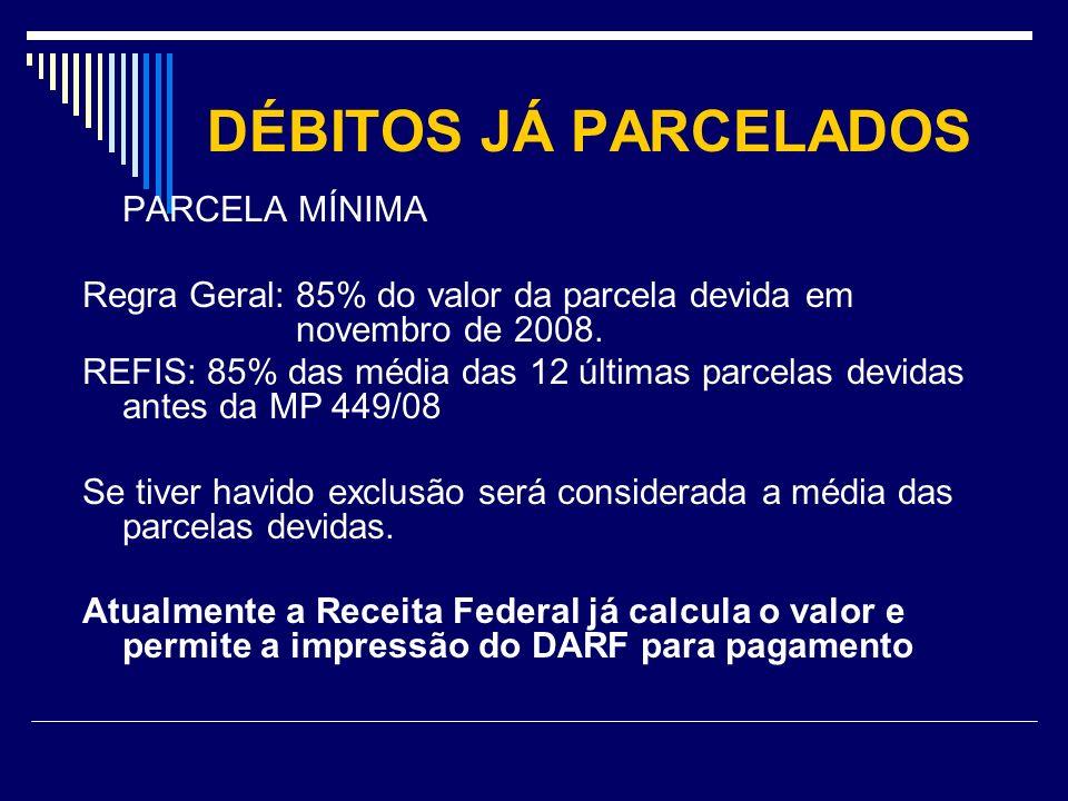 DÉBITOS JÁ PARCELADOS PARCELA MÍNIMA Regra Geral: 85% do valor da parcela devida em novembro de 2008. REFIS: 85% das média das 12 últimas parcelas dev