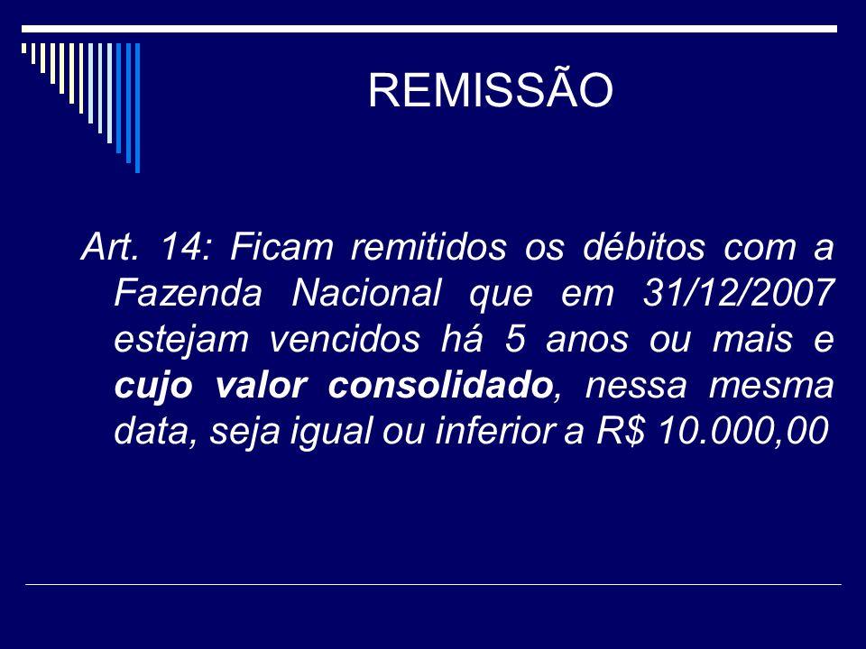 REMISSÃO Art. 14: Ficam remitidos os débitos com a Fazenda Nacional que em 31/12/2007 estejam vencidos há 5 anos ou mais e cujo valor consolidado, nes