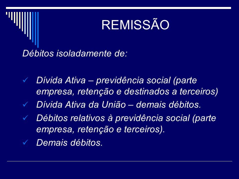 REMISSÃO Débitos isoladamente de: Dívida Ativa – previdência social (parte empresa, retenção e destinados a terceiros) Dívida Ativa da União – demais