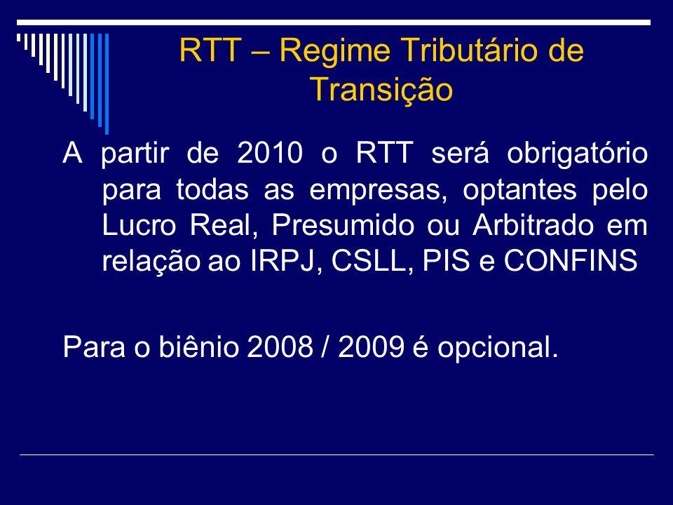 RTT – Regime Tributário de Transição A partir de 2010 o RTT será obrigatório para todas as empresas, optantes pelo Lucro Real, Presumido ou Arbitrado