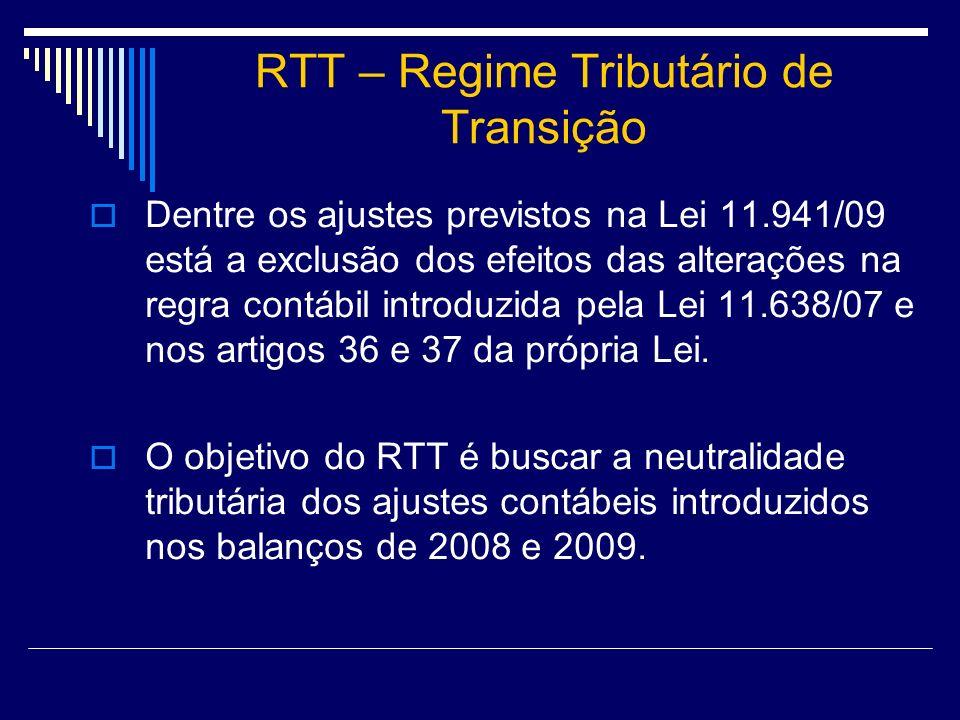 RTT – Regime Tributário de Transição Dentre os ajustes previstos na Lei 11.941/09 está a exclusão dos efeitos das alterações na regra contábil introdu